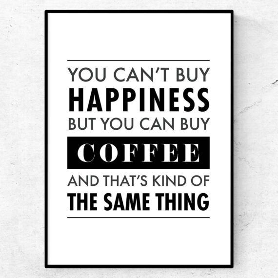 you can't buy happiness but you can buy coffeee and that's kind of the same thing poster tavla