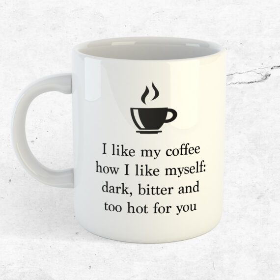 I like my coffee how i like myself: dark, bitter and too hot for you
